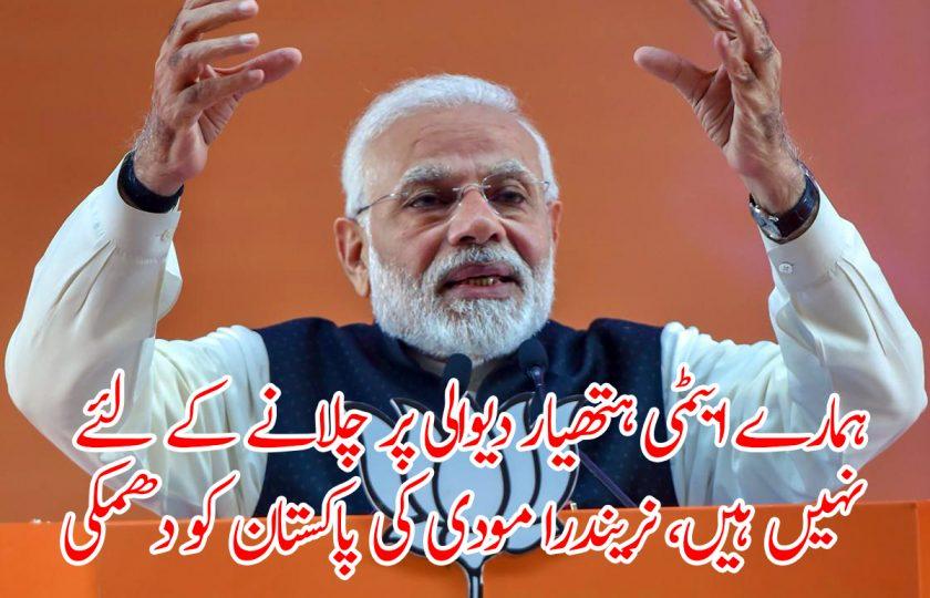 ہمارے ایٹمی ہتھیار دیوالی پر چلانے کے لئے نہیں ہیں، نریندرا مودی کی پاکستان کو دھمکی