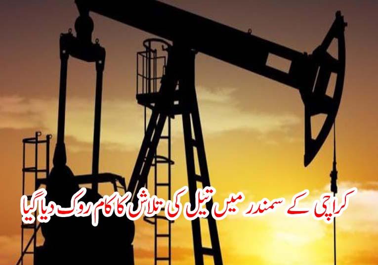 کراچی کے سمندر میں تیل کی تلاش کا کام روک دیا گیا
