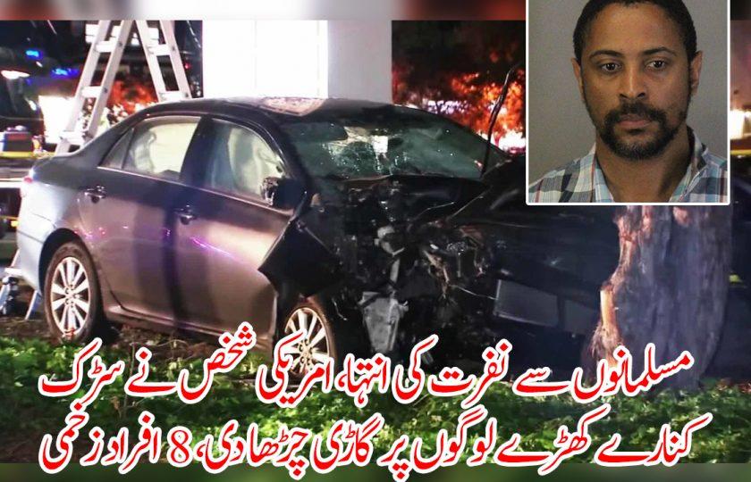 مسلمانوں سے نفرت کی انتہا، امریکی شخص نے سڑک کنارے کھڑے لوگوں پر گاڑی چڑھا دی، 8 افراد زخمی