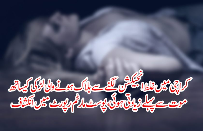 کراچی میں غلط انجیکشن لگنے سے ہلاک ہونے والی لڑکی سے موت سے پہلے زیادتی ہوئی، پوسٹ مارٹم رپورٹ میں انکشاف