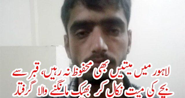 لاہور میں میتیں بھی محفوظ نہ رہیں، قبر سے بچے کی میت نکال کر بھیک مانگنے والا گرفتار