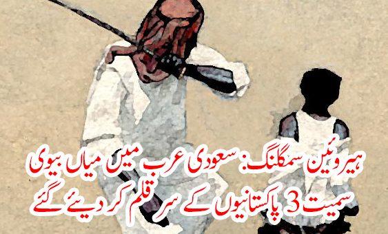 ہیروئین سمگلنگ: سعودی عرب میں میاں بیوی سمیت 3 پاکستانیوں کے سر قلم کر دیئے گئے