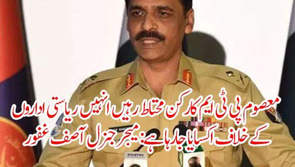 معصوم پی ٹی ایم کارکن محتاط رہیں انہیں ریاستی اداروں کے خلاف اکسایا جارہا ہے: میجر جنرل آصف غفور