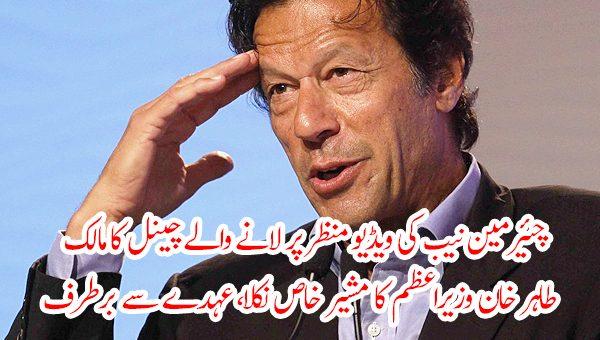 چئیرمین نیب کی ویڈیو منظر پر لانے والے چینل کا مالک طاہر خان وزیراعظم کا مشیر خاص نکلا، عہدے سے برطرف