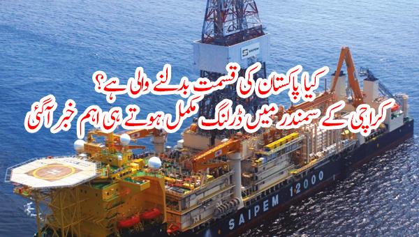 کیا پاکستان کی قسمت بدلنے والی ہے؟ کراچی کے سمندر میں ڈرلنگ مکمل ہوتے ہی اہم خبر آگئی