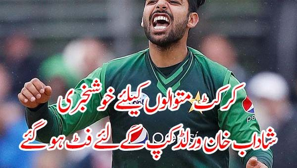 کرکٹ متوالوں کیلئے خوشخبری، شاداب خان ورلڈکپ کےلئے فٹ ہو گئے