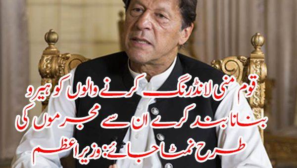 قوم منی لانڈرنگ کرنے والوں کو ہیرو بنانا بند کرے، ان سے مجرموں کی طرح نمٹا جائے: وزیراعظم عمران خان