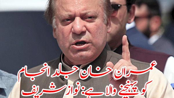 عمران خان کا وقت پورا ہو گیا جلد انجام کو پہنچنے والا ہے: نوازشریف