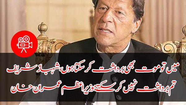 میں تو موت بھی برداشت کر سکتا ہوں، شہباز شریف تم برداشت نہیں کر سکتے: وزیراعظم عمران خان