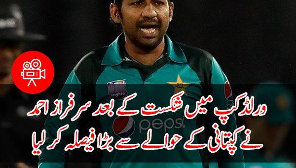 ورلڈکپ میں شکست کے بعد سرفراز احمد نے کپتانی کے حوالے سے بڑا فیصلہ کر لیا