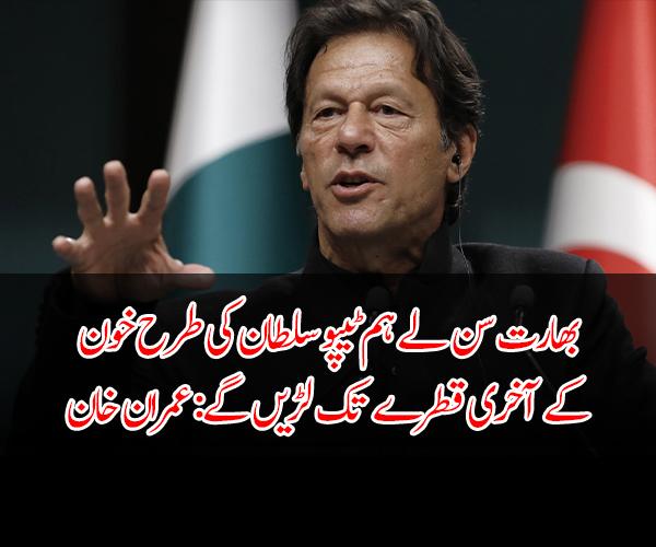 بھارت سن لے ہم ٹیپو سلطان کی طرح خون کے آخری قطرے تک لڑیں گے: عمران خان