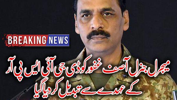 میجرل جنرل آصف غفور کو ڈی جی آئی ایس پی آر کے عہدے سے تبدیل کر دیا گیا