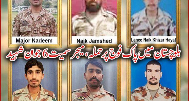 بلوچستان میں پاک فوج پرحملہ ، میجر ندیم عباس سمیت 6 جوان شہید