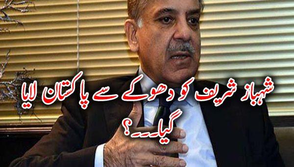 شہباز شریف کو دھوکے سے پاکستان لایا گیا۔۔۔؟