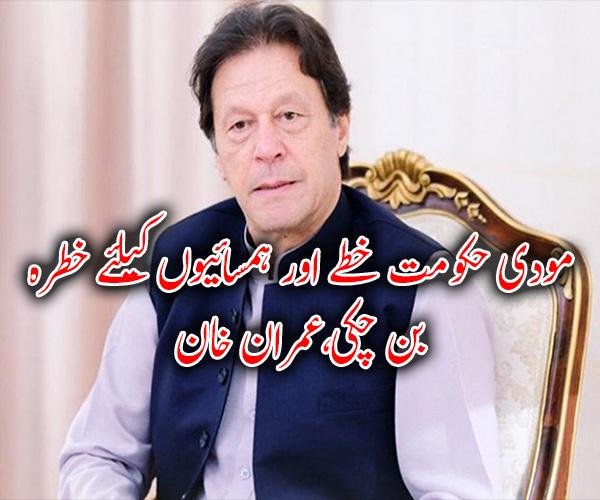 مودی حکومت خطے اور ہمسائیوں کیلئے خطرہ بن چکی،عمران خان