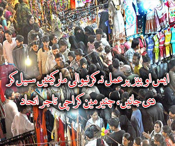 ایس او پیز پرعمل نہ کرنیوالی مارکیٹیں سیل کر دی جائیں، چئیرمین کراچی تاجر اتحاد