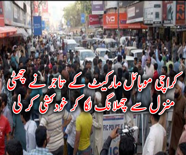کراچی موبائل مارکیٹ کے تاجر نے چھٹی منزل سے چھلانگ لگا کر خودکشی کر لی