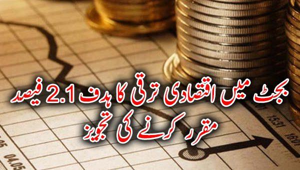 بجٹ میں اقتصادی ترقی کا ہدف 2.1فیصد مقرر کرنے کی تجویز
