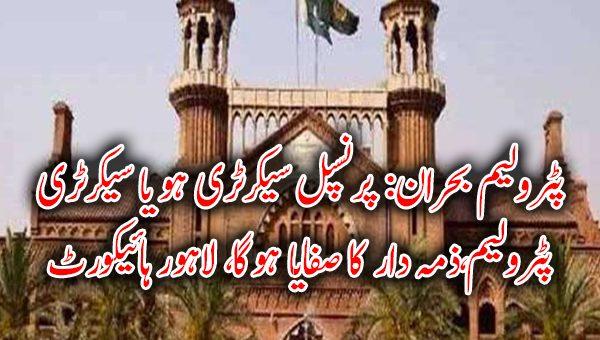 پٹرولیم بحران: پرنسپل سیکرٹری ہو یا سیکرٹری پٹرولیم،ذمہ دار کا صفایا ہوگا، لاہور ہائیکورٹ