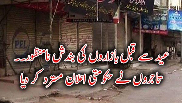 عید سے قبل بازاروں کی بندش نامنظور۔۔ تاجروں نے حکومتی اعلان مسترد کر دیا