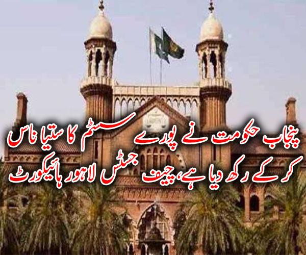 پنجاب حکومت نے پورے سسٹم کا ستیا ناس کر کے رکھ دیا ہے، چیف جسٹس لاہور ہائیکورٹ