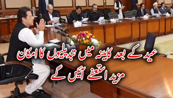 عید کے بعد کابینہ میں تبدیلیوں کا امکان، مزید استعفے آئیں گے