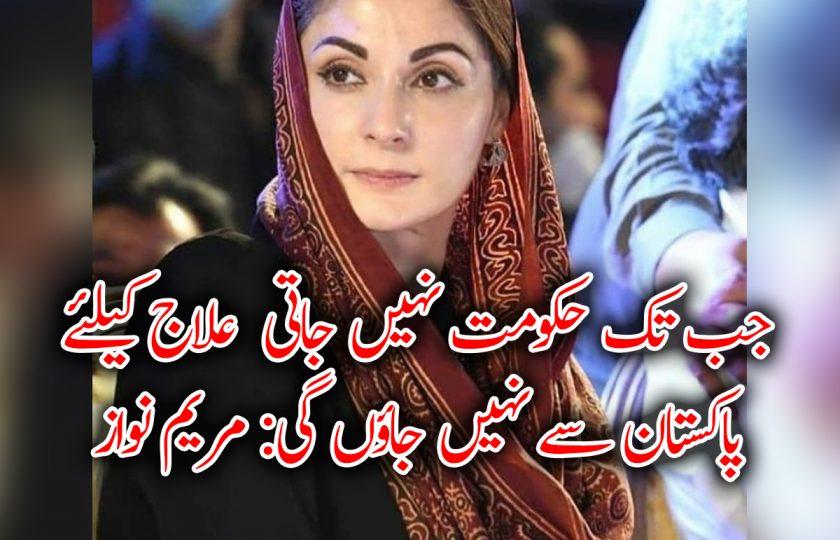 جب تک حکومت نہیں جاتی علاج کیلئے پاکستان سے نہیں جاوٴں گی: مریم نواز