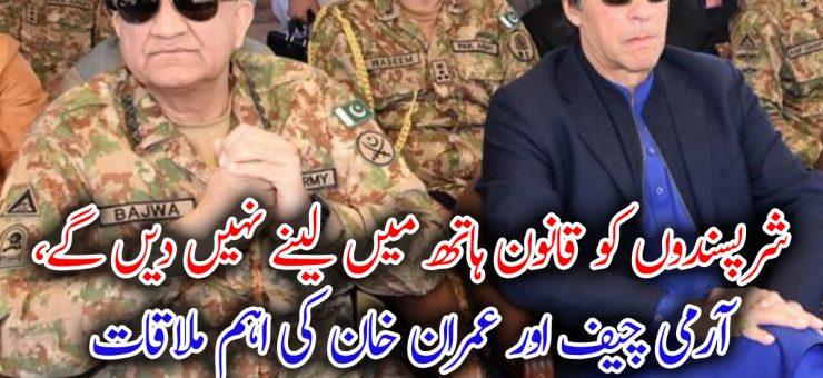 شرپسندوں کو قانون ہاتھ میں لینے نہیں دیں گے، آرمی چیف اور عمران خان کی اہم ملاقات